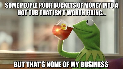 Some people pour buckets of money into a hot tub that's not worth fixing but that's none of my business
